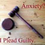 Anxiety?   I Plead Guilty.