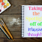 Anxiety & Scary Intrusive Thoughts Part 3:  Taking The Spotlight Off Of Intrusive Thoughts
