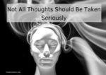 Not All Thoughts Should Be Taken Seriously
