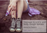 Teenage Anxiety and Body Image Issues:  Advice For Parents